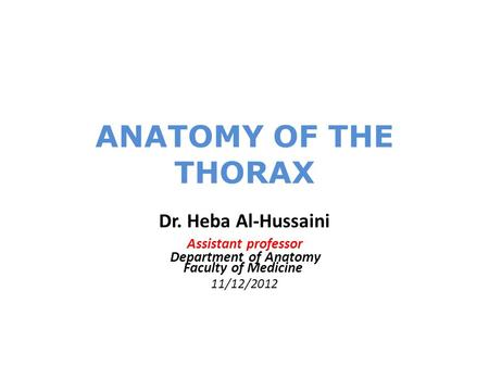 ANATOMY OF THE THORAX Dr. Heba Al-Hussaini Assistant professor Department of Anatomy Faculty of Medicine 11/12/2012.