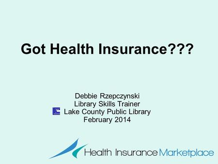 Got Health Insurance??? Debbie Rzepczynski Library Skills Trainer Lake County Public Library February 2014.