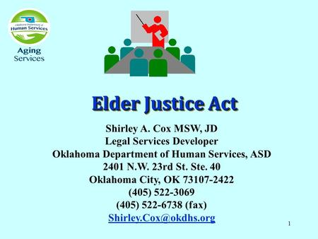 1 Elder Justice Act Shirley A. Cox MSW, JD Legal Services Developer Oklahoma Department of Human Services, ASD 2401 N.W. 23rd St. Ste. 40 Oklahoma City,