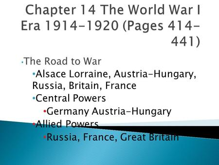 The Road to War Alsace Lorraine, Austria-Hungary, Russia, Britain, France Central Powers Germany Austria-Hungary Allied Powers Russia, France, Great Britain.