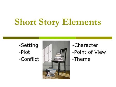 Short Story Elements -Setting -Character -Plot -Point of View -Conflict -Theme.