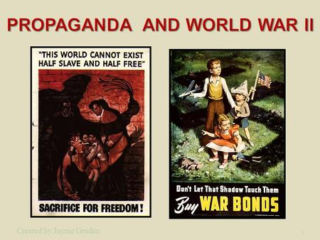 1 Created by Jayme Gruden. 2 Propaganda is a powerful weapon in war; it is used to dehumanize and create hatred toward a supposed enemy.