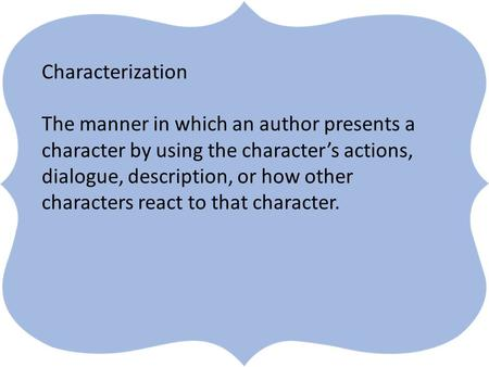 ` Characterization The manner in which an author presents a character by using the character's actions, dialogue, description, or how other characters.
