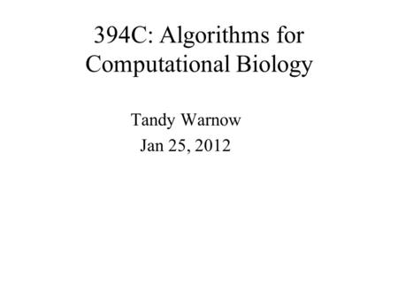 394C: Algorithms for Computational Biology Tandy Warnow Jan 25, 2012.
