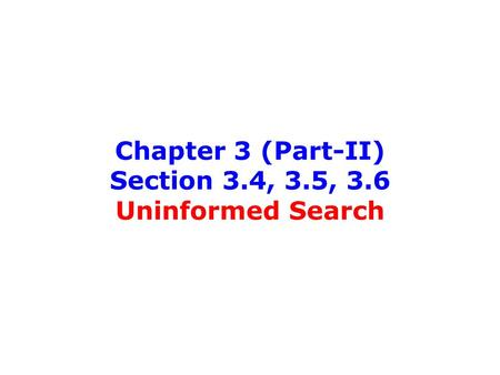 Chapter 3 (Part-II) Section 3.4, 3.5, 3.6 Uninformed Search.