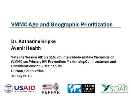 VMMC Age and Geographic Prioritization Dr. Katharine Kripke Avenir Health Satellite Session AIDS 2016: Voluntary Medical Male Circumcision (VMMC) as Primary.