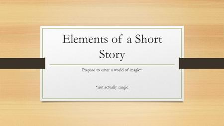 Elements of a Short Story Prepare to enter a world of magic* *not actually magic.