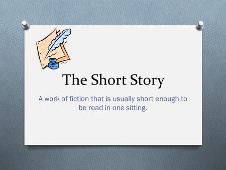 The Short Story A work of fiction that is usually short enough to be read in one sitting.