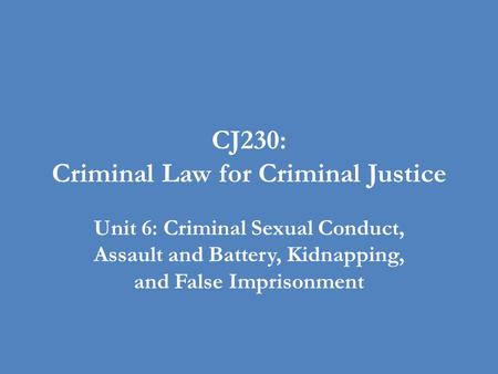 CJ230: Criminal Law for Criminal Justice Unit 6: Criminal Sexual Conduct, Assault and Battery, Kidnapping, and False Imprisonment.