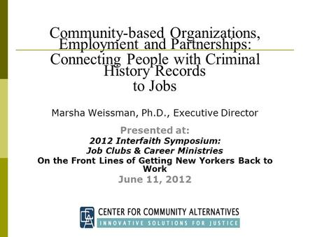 Community-based Organizations, Employment and Partnerships: Connecting People with Criminal History Records to Jobs Marsha Weissman, Ph.D., Executive Director.