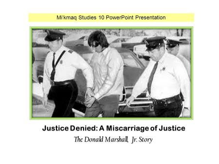 Justice Denied: A Miscarriage of Justice The Donald Marshall, Jr. Story Mi'kmaq Studies 10 PowerPoint Presentation.