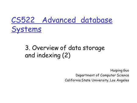 CS522 Advanced database Systems Huiping Guo Department of Computer Science California State University, Los Angeles 3. Overview of data storage and indexing.