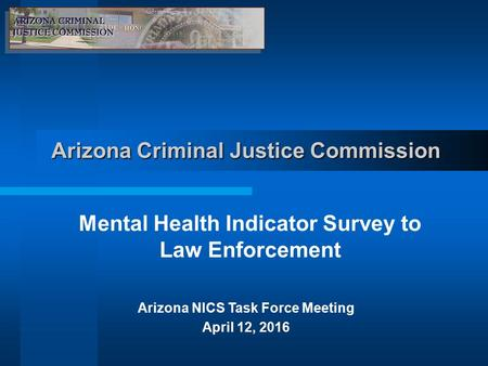 Arizona Criminal Justice Commission Mental Health Indicator Survey to Law Enforcement Arizona NICS Task Force Meeting April 12, 2016.