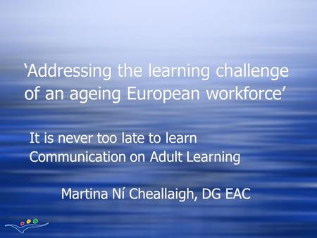 It is never too late to learn Communication on Adult Learning Martina Ní Cheallaigh, DG EAC It is never too late to learn Communication on Adult Learning.