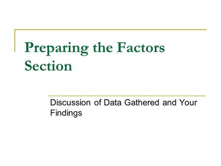Preparing the Factors Section Discussion of Data Gathered and Your Findings.