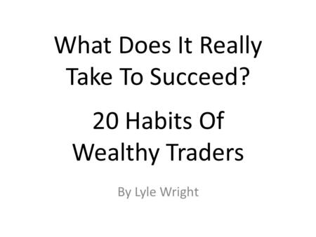 What Does It Really Take To Succeed? 20 Habits Of Wealthy Traders By Lyle Wright.