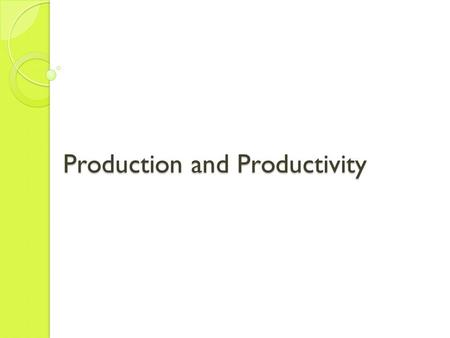 Production and Productivity. Production Production is the process of transforming inputs into goods and services. We measure production as the total amount.