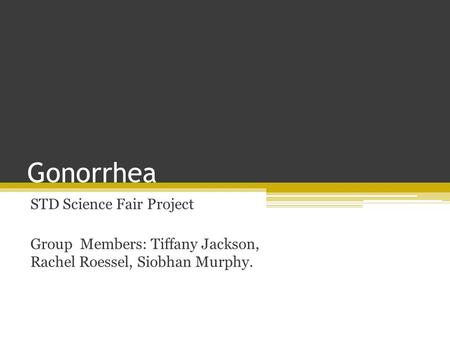 Gonorrhea STD Science Fair Project Group Members: Tiffany Jackson, Rachel Roessel, Siobhan Murphy.