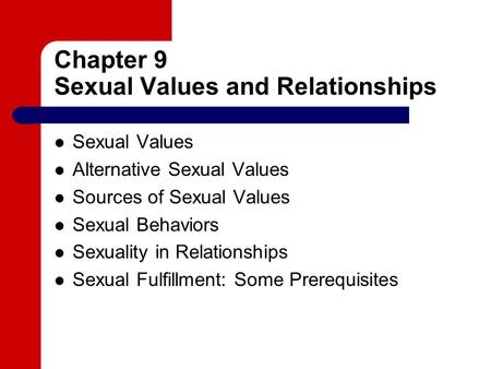Chapter 9 Sexual Values and Relationships Sexual Values Alternative Sexual Values Sources of Sexual Values Sexual Behaviors Sexuality in Relationships.