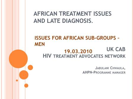 AFRICAN TREATMENT ISSUES AND LATE DIAGNOSIS. ISSUES FOR AFRICAN SUB-GROUPS – MEN UK CAB HIV TREATMENT ADVOCATES NETWORK J ABULANI C HWAULA,
