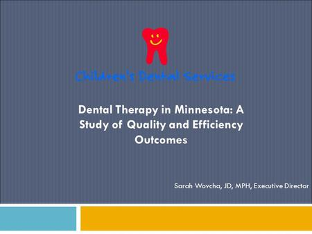 Dental Therapy in Minnesota: A Study of Quality and Efficiency Outcomes Sarah Wovcha, JD, MPH, Executive Director.