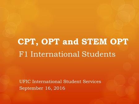 CPT, OPT and STEM OPT F1 International Students UFIC International Student Services September 16, 2016.