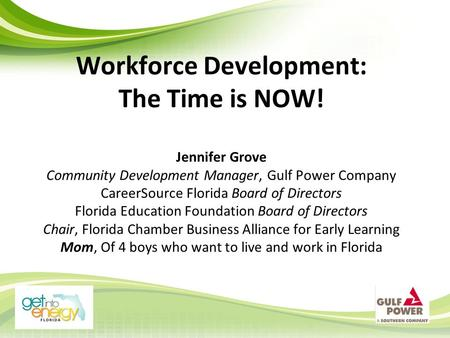 Workforce Development: The Time is NOW! Jennifer Grove Community Development Manager, Gulf Power Company CareerSource Florida Board of Directors Florida.
