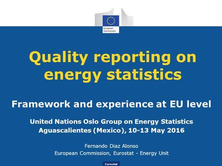 Eurostat Quality reporting on energy statistics Framework and experience at EU level United Nations Oslo Group on Energy Statistics Aguascalientes (Mexico),