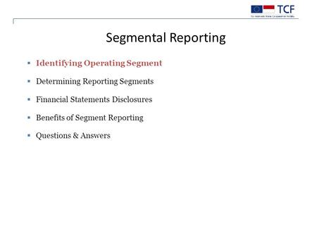  Identifying Operating Segment  Determining Reporting Segments  Financial Statements Disclosures  Benefits of Segment Reporting  Questions & Answers.