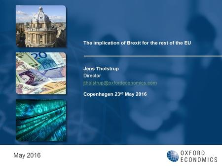 The implication of Brexit for the rest of the EU Jens Tholstrup Director Copenhagen 23 rd May 2016 May 2016.