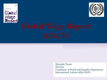 Manuela Tomei Director Conditions of Work and Equality Department International Labour office (ILO) Global Wage Report 2014/15.
