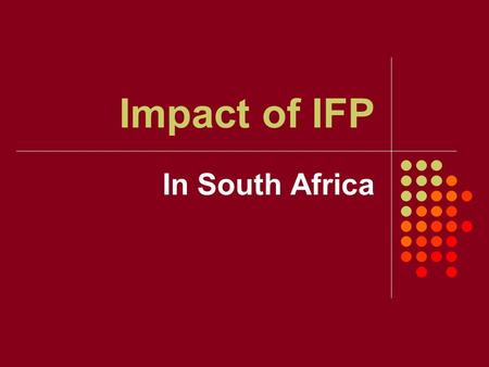 Impact of IFP In South Africa. How & to What Extent? 1. How has IFP impacted on: Developing capacity Leadership building Social justice 2. To what extend.