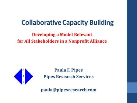 Collaborative Capacity Building Developing a Model Relevant for All Stakeholders in a Nonprofit Alliance Paula F. Pipes Pipes Research Services