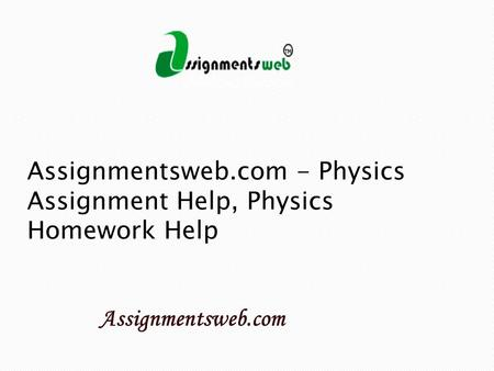 Assignmentsweb.com - Physics Assignment Help, Physics Homework Help.