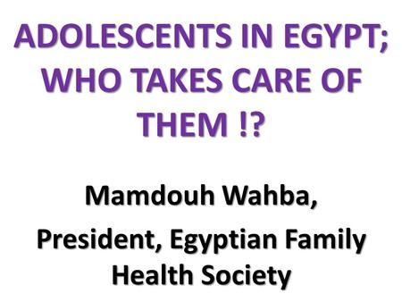 ADOLESCENTS IN EGYPT; WHO TAKES CARE OF THEM !? Mamdouh Wahba, President, Egyptian Family Health Society.