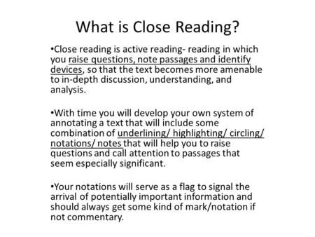What is Close Reading? Close reading is active reading- reading in which you raise questions, note passages and identify devices, so that the text becomes.