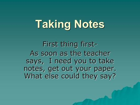Taking Notes First thing first- As soon as the teacher says, I need you to take notes, get out your paper. What else could they say?