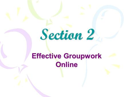Section 2 Effective Groupwork Online. Contents Effective group work activity what is expected of you in this segment of the course: Read the articles.