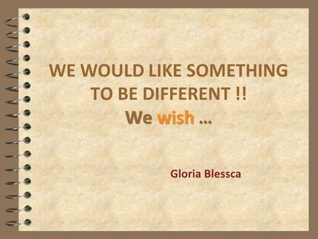 We wish … WE WOULD LIKE SOMETHING TO BE DIFFERENT !! We wish … Gloria Blessca.