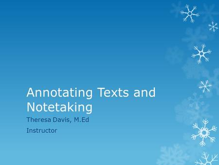 Annotating Texts and Notetaking Theresa Davis, M.Ed Instructor.
