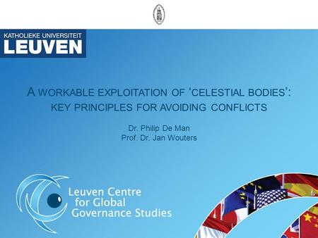 A WORKABLE EXPLOITATION OF ' CELESTIAL BODIES ': KEY PRINCIPLES FOR AVOIDING CONFLICTS Dr. Philip De Man Prof. Dr. Jan Wouters.