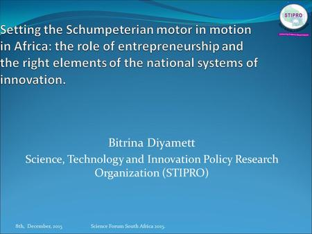 Bitrina Diyamett Science, Technology and Innovation Policy Research Organization (STIPRO) 8th, December, 2015Science Forum South Africa 2015.