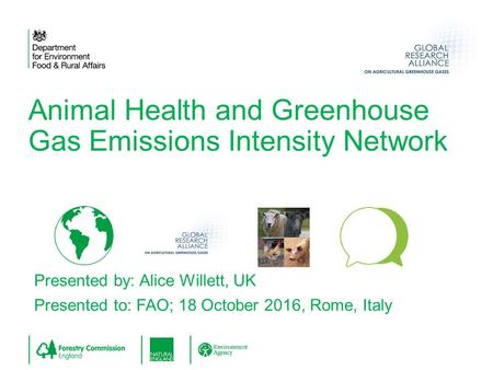 Presented by: Alice Willett, UK Presented to: FAO; 18 October 2016, Rome, Italy Animal Health and Greenhouse Gas Emissions Intensity Network.