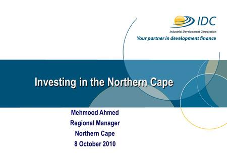 Investing in the Northern Cape Mehmood Ahmed Regional Manager Northern Cape 8 October 2010.