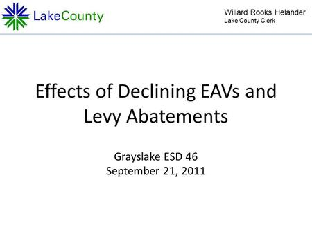 Effects of Declining EAVs and Levy Abatements Grayslake ESD 46 September 21, 2011 Willard Rooks Helander Lake County Clerk.