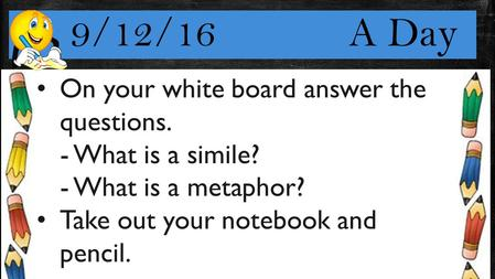 9/12/16 A Day On your white board answer the questions. - What is a simile? - What is a metaphor? Take out your notebook and pencil.