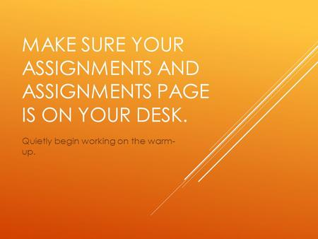 MAKE SURE YOUR ASSIGNMENTS AND ASSIGNMENTS PAGE IS ON YOUR DESK. Quietly begin working on the warm- up.