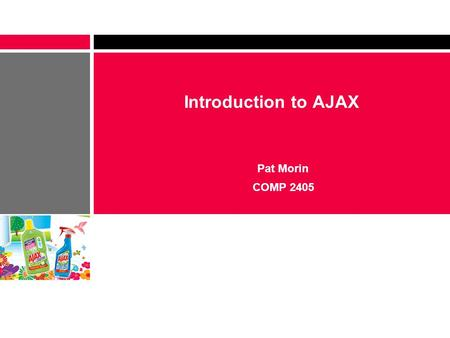 Introduction to AJAX Pat Morin COMP Outline What is AJAX? – History – Uses – Pros and Cons An XML HTTP Transaction – Creating an XMLHTTPRequest.