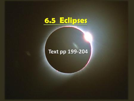 6.5 Eclipses Text pp An eclipse occurs when one astronomical body casts its shadow on another. An eclipse occurs when one astronomical body casts.