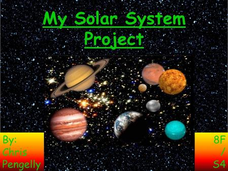 My Solar System Project By: Chris Pengelly 8F / S4.